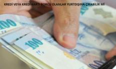 Kredi ve Kredi Kartı Borcu Olan Kişi Yurtdışına Çıkabilir mi?